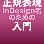 【電子書籍】正規表現、始めてみませんか?市川せうぞーさんがePub版『InDesign者のための正規表現入門』の販売を開始されました。