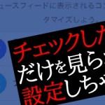 【facebook】必要な情報だけを表示させるには「ニュースフィードの設定」をしよう!
