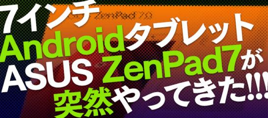え?これでエントリモデルなの?2万円前半のSIMフリーAndroidタブレット、ASUS ZenPad7がやってきた!